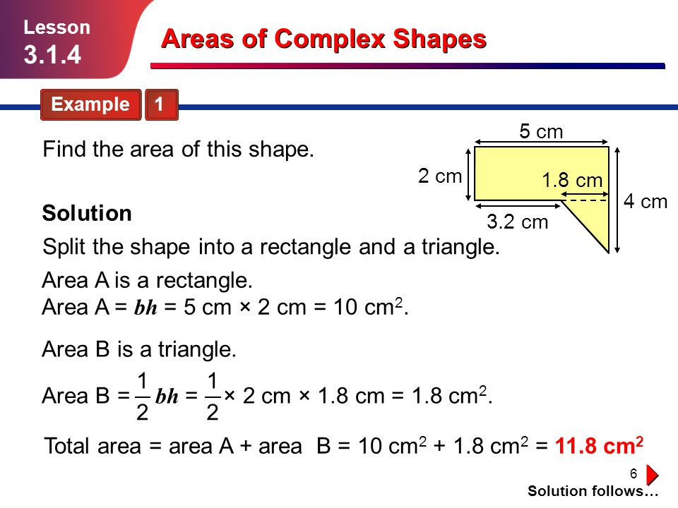 6 B A Areas of Complex Shapes Example 1 Solution follows… Lesson 3.1.4 Find the area of this shape.