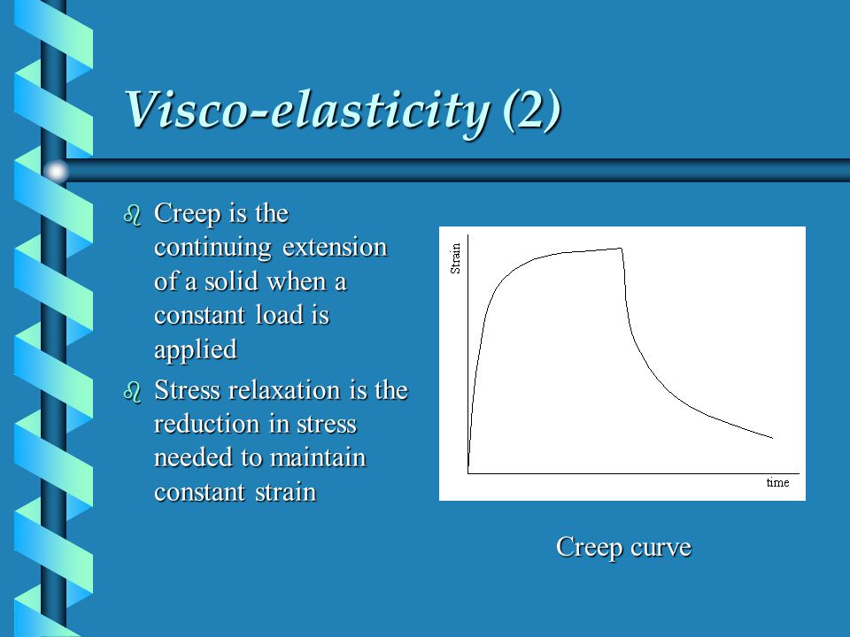 Visco-elasticity (2) b Creep is the continuing extension of a solid when a constant load is applied b Stress relaxation is the reduction in stress nee