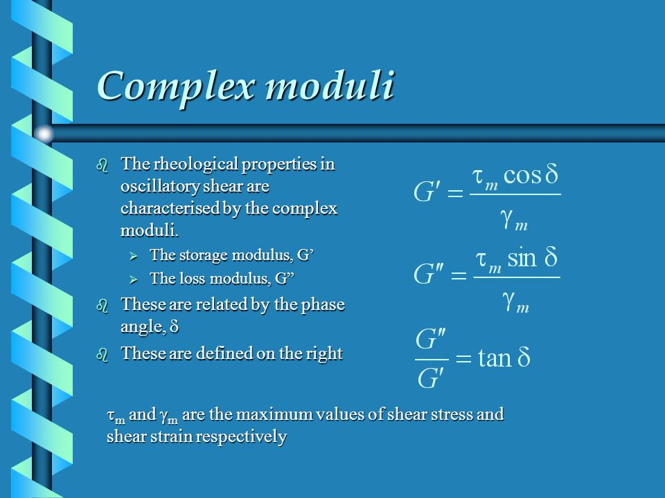 Complex moduli b The rheological properties in oscillatory shear are characterised by the complex moduli. The storage modulus, G The storage modulus,