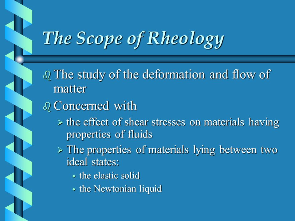 The Scope of Rheology b The study of the deformation and flow of matter b Concerned with the effect of shear stresses on materials having properties o