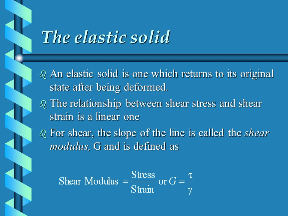The elastic solid b An elastic solid is one which returns to its original state after being deformed. b The relationship between shear stress and shea