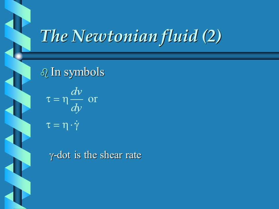 The Newtonian fluid (2) b In symbols -dot is the shear rate -dot is the shear rate