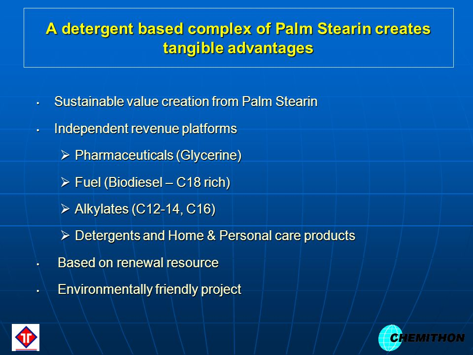 A detergent based complex of Palm Stearin creates tangible advantages Sustainable value creation from Palm Stearin Sustainable value creation from Palm Stearin Independent revenue platforms Independent revenue platforms Pharmaceuticals (Glycerine) Pharmaceuticals (Glycerine) Fuel (Biodiesel – C18 rich) Fuel (Biodiesel – C18 rich) Alkylates (C12-14, C16) Alkylates (C12-14, C16) Detergents and Home & Personal care products Detergents and Home & Personal care products Based on renewal resource Based on renewal resource Environmentally friendly project Environmentally friendly project