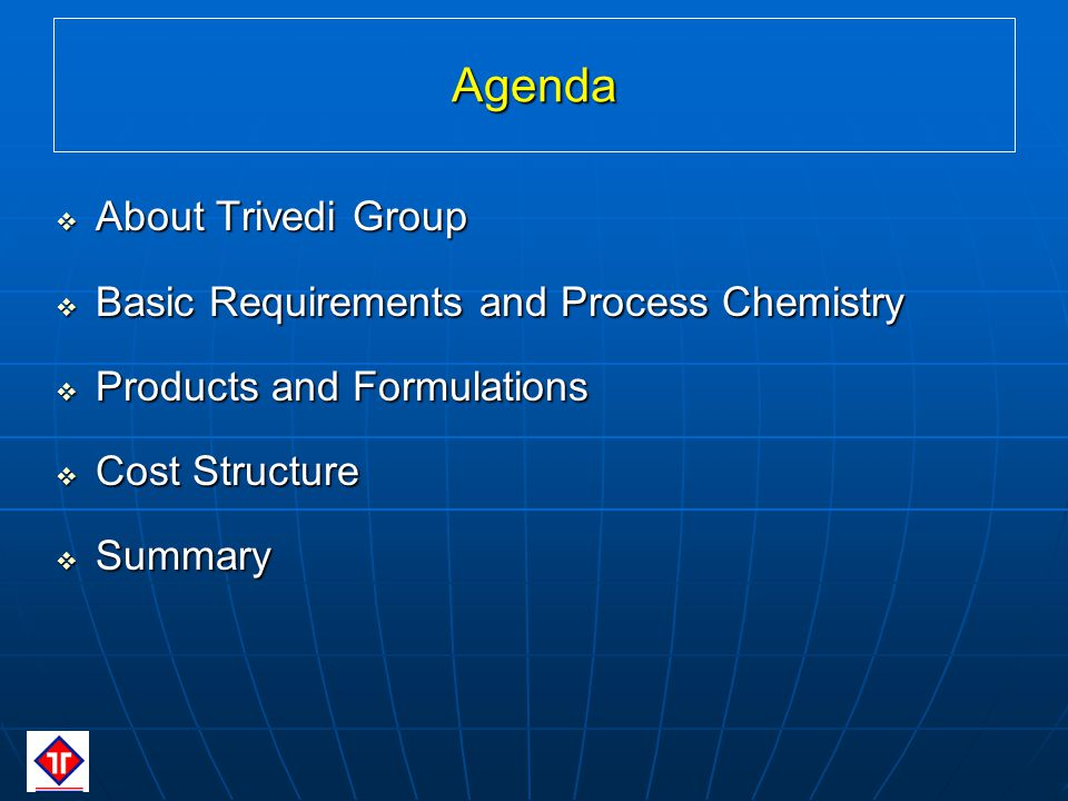 Agenda About Trivedi Group About Trivedi Group Basic Requirements and Process Chemistry Basic Requirements and Process Chemistry Products and Formulations Products and Formulations Cost Structure Cost Structure Summary Summary
