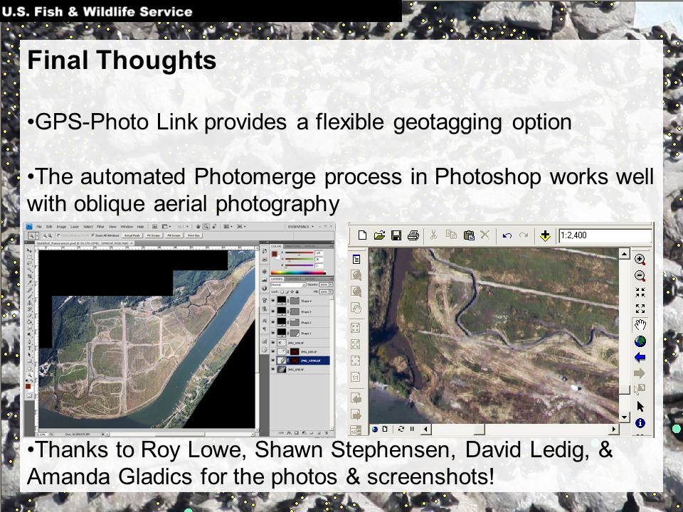 Final Thoughts GPS-Photo Link provides a flexible geotagging option The automated Photomerge process in Photoshop works well with oblique aerial photography Thanks to Roy Lowe, Shawn Stephensen, David Ledig, & Amanda Gladics for the photos & screenshots!