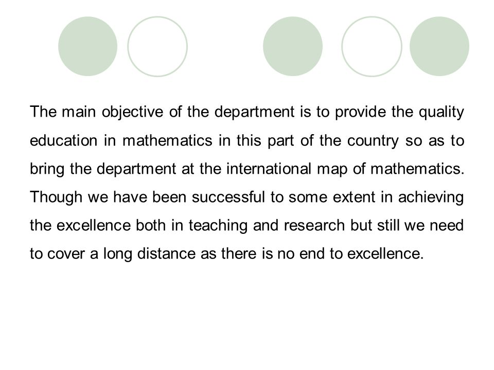 The main objective of the department is to provide the quality education in mathematics in this part of the country so as to bring the department at t