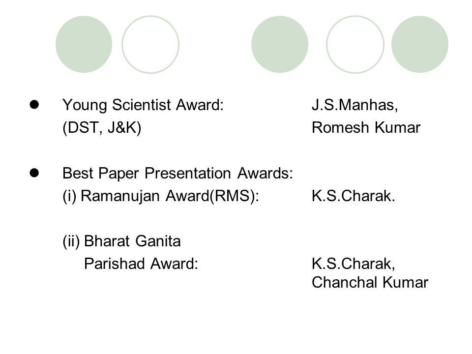 Young Scientist Award:J.S.Manhas, (DST, J&K) Romesh Kumar Best Paper Presentation Awards: (i) Ramanujan Award(RMS): K.S.Charak. (ii) Bharat Ganita Par