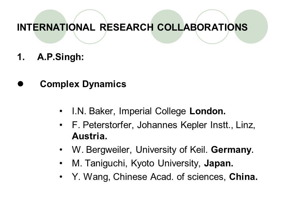 INTERNATIONAL RESEARCH COLLABORATIONS 1.A.P.Singh: Complex Dynamics I.N. Baker, Imperial College London. F. Peterstorfer, Johannes Kepler Instt., Linz
