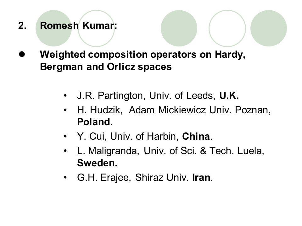 2.Romesh Kumar: Weighted composition operators on Hardy, Bergman and Orlicz spaces J.R. Partington, Univ. of Leeds, U.K. H. Hudzik, Adam Mickiewicz Un