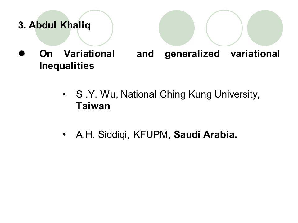 3. Abdul Khaliq On Variational and generalized variational Inequalities S.Y. Wu, National Ching Kung University, Taiwan A.H. Siddiqi, KFUPM, Saudi Ara