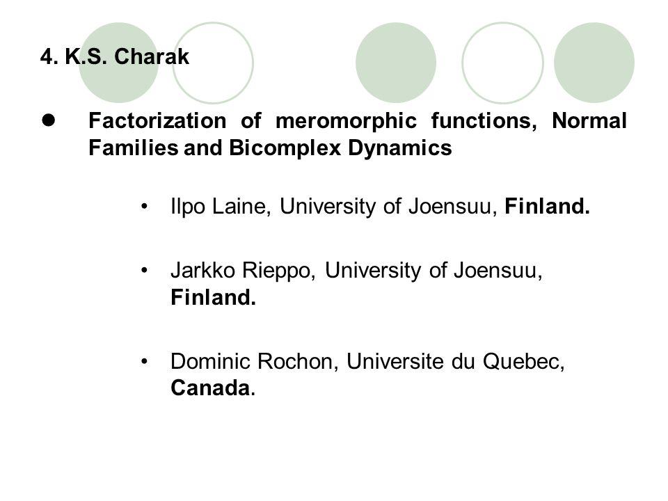 4. K.S. Charak Factorization of meromorphic functions, Normal Families and Bicomplex Dynamics Ilpo Laine, University of Joensuu, Finland. Jarkko Riepp