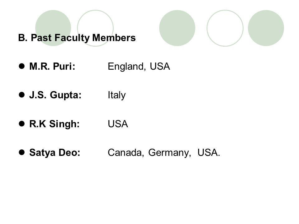 B. Past Faculty Members M.R. Puri: England, USA J.S. Gupta: Italy R.K Singh: USA Satya Deo: Canada, Germany, USA.