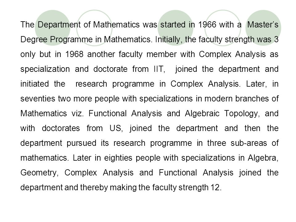 The Department of Mathematics was started in 1966 with a Masters Degree Programme in Mathematics. Initially, the faculty strength was 3 only but in 19