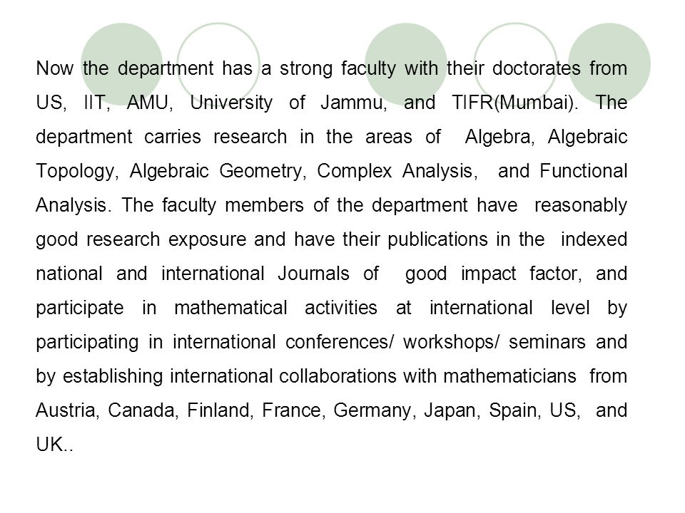 Now the department has a strong faculty with their doctorates from US, IIT, AMU, University of Jammu, and TIFR(Mumbai). The department carries researc