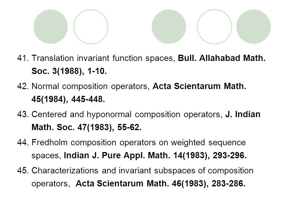 41.Translation invariant function spaces, Bull. Allahabad Math. Soc. 3(1988), 1-10. 42.Normal composition operators, Acta Scientarum Math. 45(1984), 4