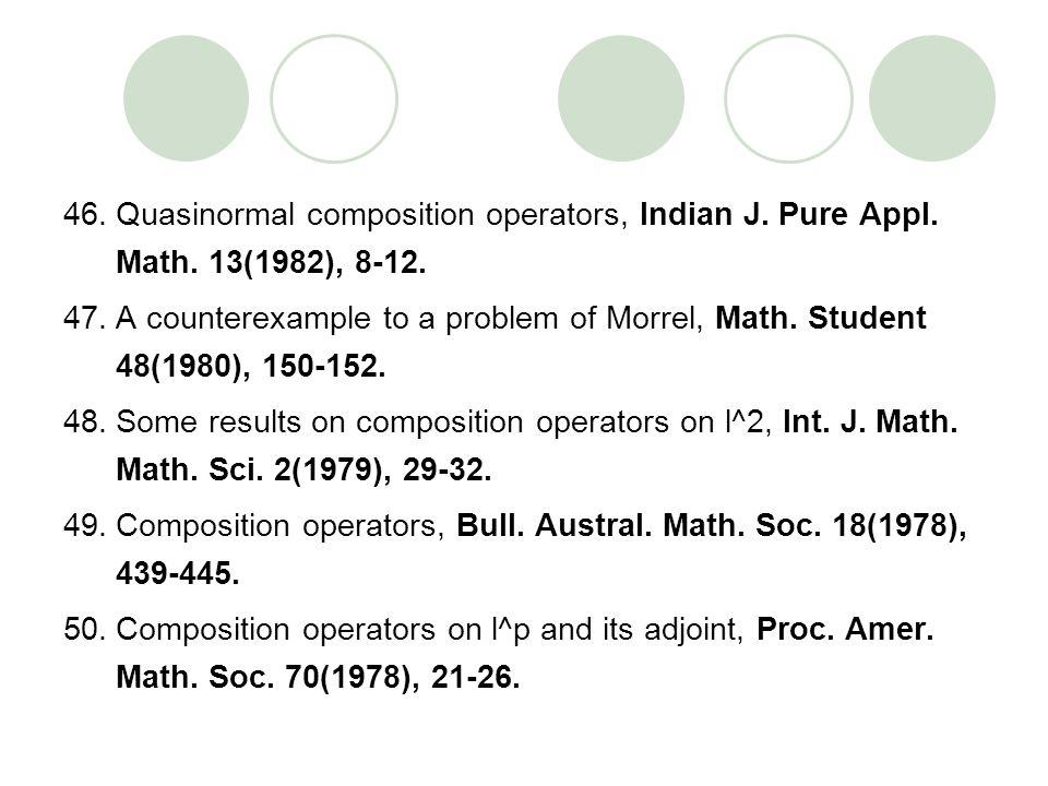 46.Quasinormal composition operators, Indian J. Pure Appl. Math. 13(1982), 8-12. 47.A counterexample to a problem of Morrel, Math. Student 48(1980), 1