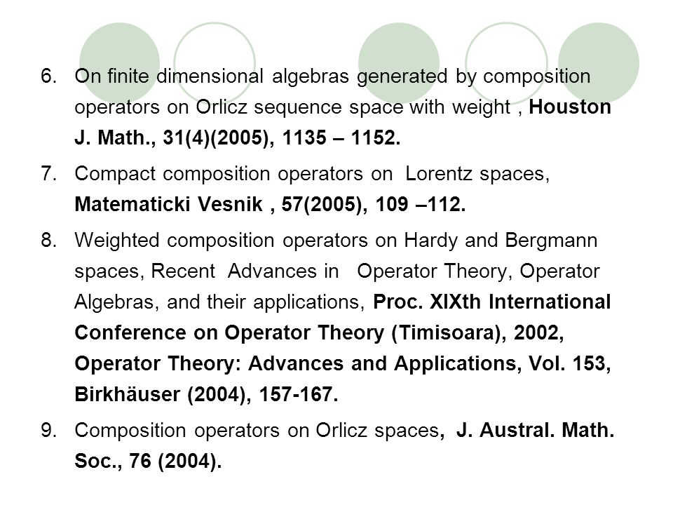 6.On finite dimensional algebras generated by composition operators on Orlicz sequence space with weight, Houston J. Math., 31(4)(2005), 1135 – 1152.