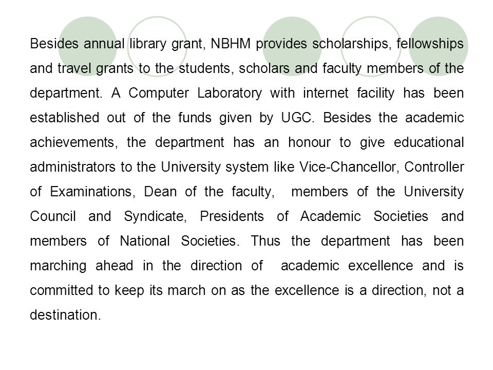 Besides annual library grant, NBHM provides scholarships, fellowships and travel grants to the students, scholars and faculty members of the departmen
