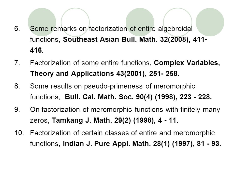 6.Some remarks on factorization of entire algebroidal functions, Southeast Asian Bull. Math. 32(2008), 411- 416. 7.Factorization of some entire functi