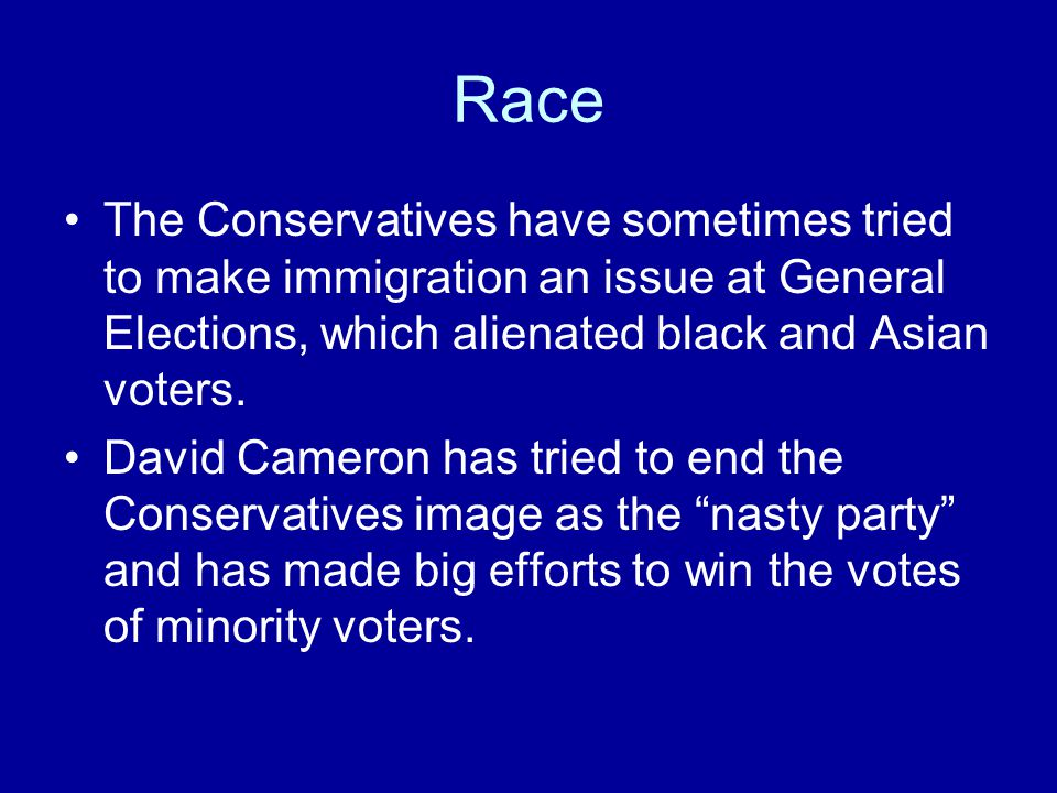 Race The Conservatives have sometimes tried to make immigration an issue at General Elections, which alienated black and Asian voters. David Cameron h