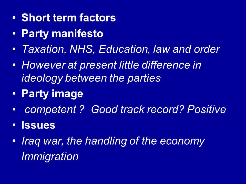 Short term factors Party manifesto Taxation, NHS, Education, law and order However at present little difference in ideology between the parties Party
