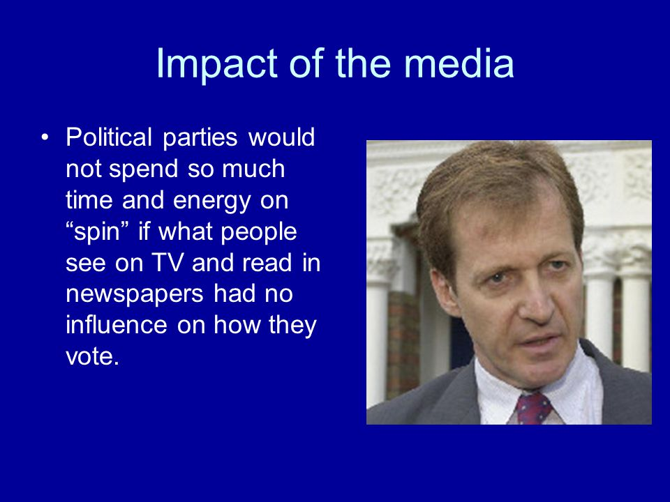 Impact of the media Political parties would not spend so much time and energy on spin if what people see on TV and read in newspapers had no influence