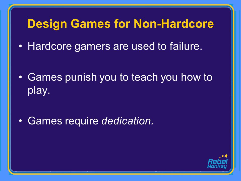 Design Games for Non-Hardcore Hardcore gamers are used to failure. Games punish you to teach you how to play. Games require dedication.
