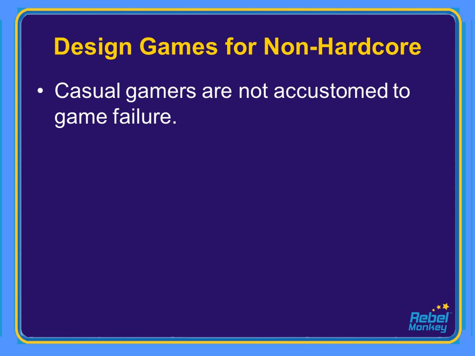Casual gamers are not accustomed to game failure.