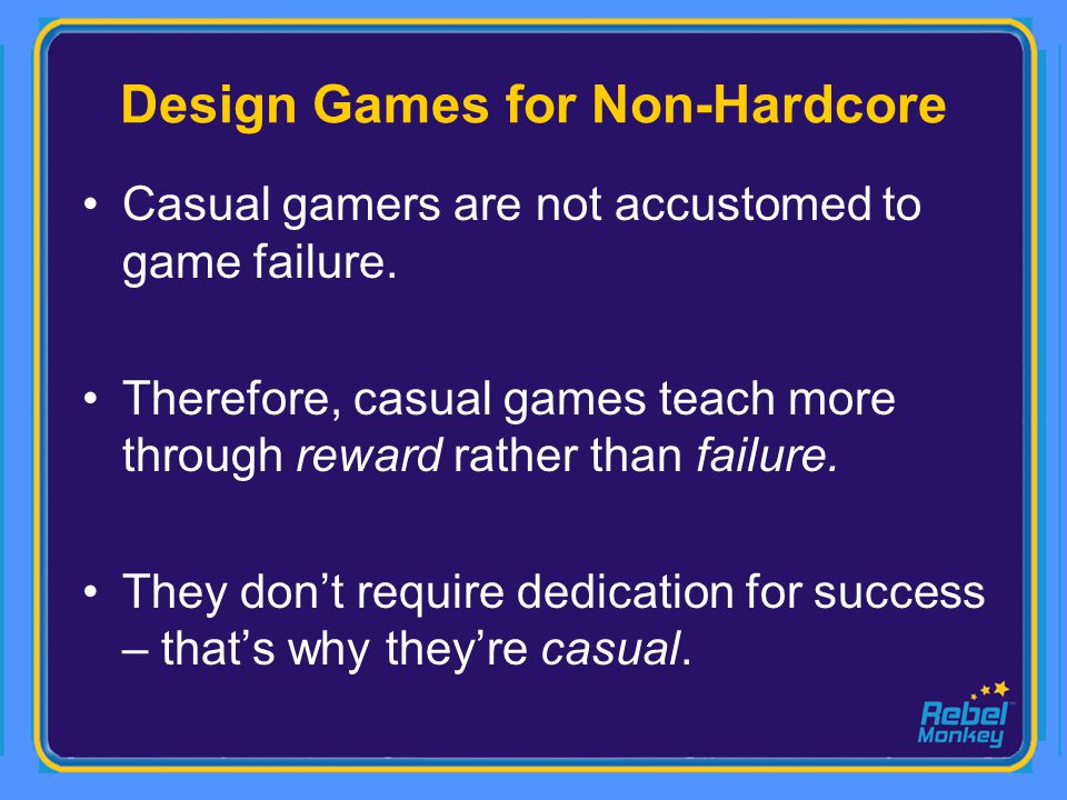 Design Games for Non-Hardcore Casual gamers are not accustomed to game failure. Therefore, casual games teach more through reward rather than failure.