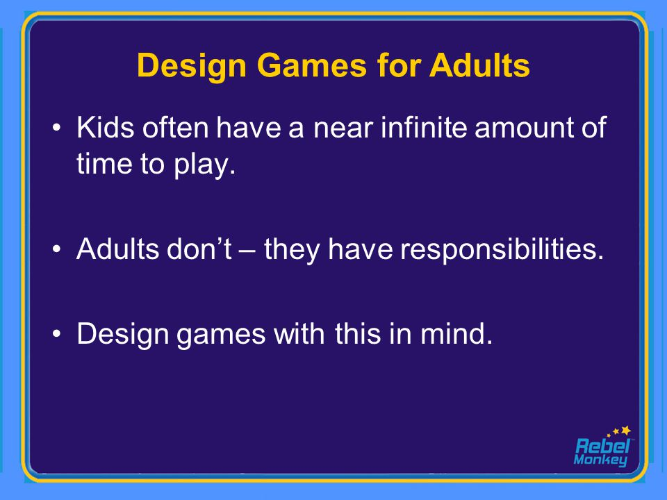 Design Games for Adults Kids often have a near infinite amount of time to play. Adults dont – they have responsibilities. Design games with this in mi