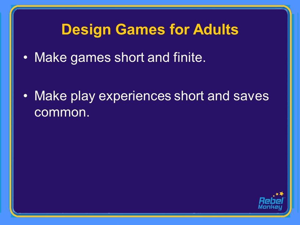 Design Games for Adults Make games short and finite. Make play experiences short and saves common.