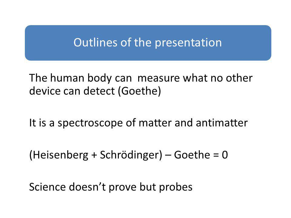 The human body can measure what no other device can detect (Goethe) It is a spectroscope of matter and antimatter (Heisenberg + Schrödinger) – Goethe