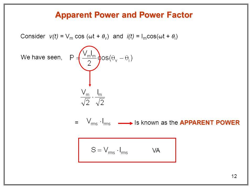 12 Apparent Power and Power Factor Consider v(t) = V m cos ( t + v ) and i(t) = I m cos( t + i ) We have seen, = APPARENT POWER Is known as the APPARENT POWER VA