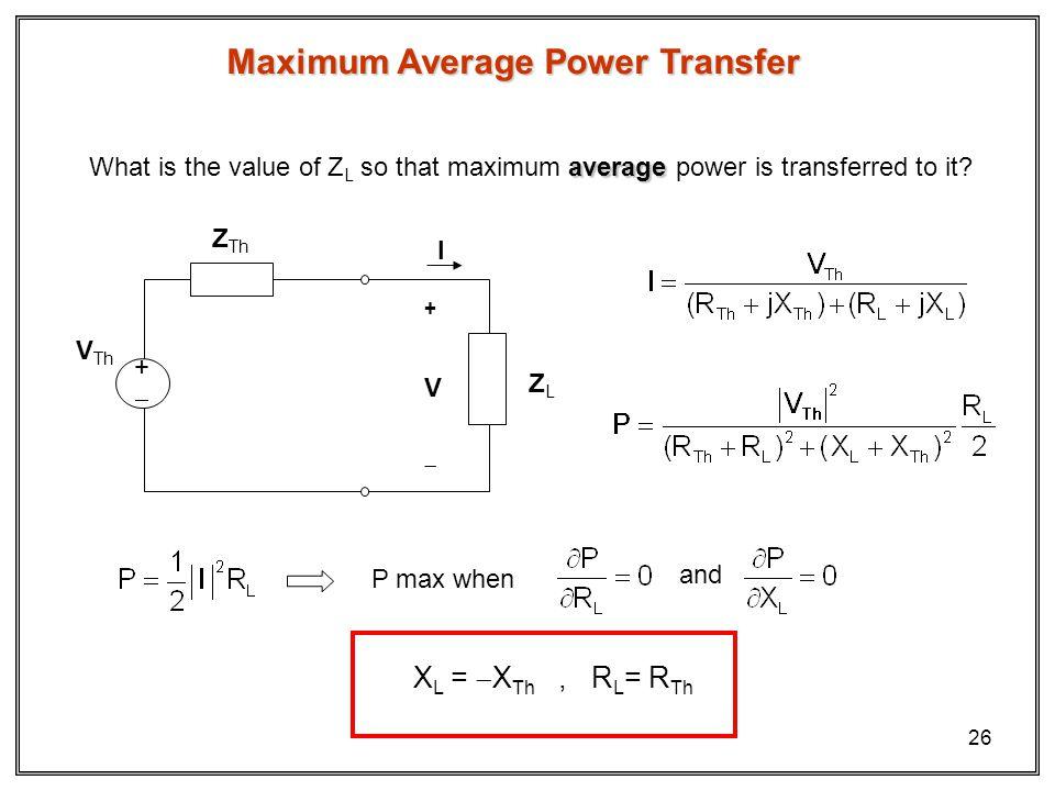26 Maximum Average Power Transfer ZLZL + V I Z Th V Th + average What is the value of Z L so that maximum average power is transferred to it.