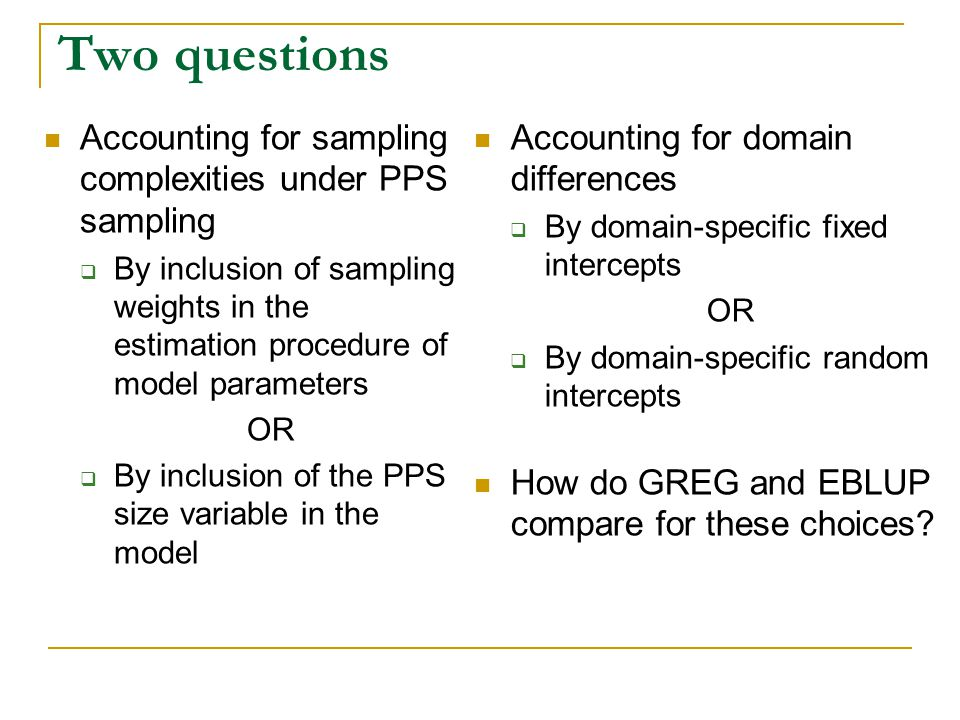 Two questions Accounting for sampling complexities under PPS sampling By inclusion of sampling weights in the estimation procedure of model parameters OR By inclusion of the PPS size variable in the model Accounting for domain differences By domain-specific fixed intercepts OR By domain-specific random intercepts How do GREG and EBLUP compare for these choices