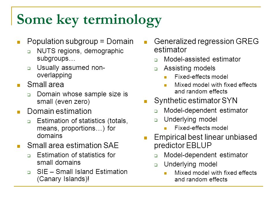 Some key terminology Population subgroup = Domain NUTS regions, demographic subgroups… Usually assumed non- overlapping Small area Domain whose sample size is small (even zero) Domain estimation Estimation of statistics (totals, means, proportions…) for domains Small area estimation SAE Estimation of statistics for small domains SIE – Small Island Estimation (Canary Islands).