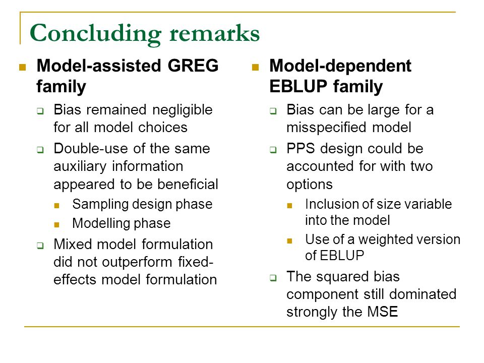 Concluding remarks Model-assisted GREG family Bias remained negligible for all model choices Double-use of the same auxiliary information appeared to be beneficial Sampling design phase Modelling phase Mixed model formulation did not outperform fixed- effects model formulation Model-dependent EBLUP family Bias can be large for a misspecified model PPS design could be accounted for with two options Inclusion of size variable into the model Use of a weighted version of EBLUP The squared bias component still dominated strongly the MSE
