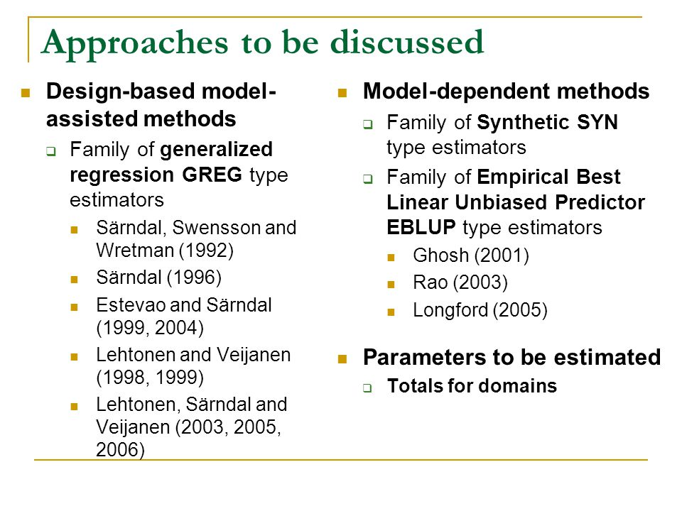 Approaches to be discussed Design-based model- assisted methods Family of generalized regression GREG type estimators Särndal, Swensson and Wretman (1992) Särndal (1996) Estevao and Särndal (1999, 2004) Lehtonen and Veijanen (1998, 1999) Lehtonen, Särndal and Veijanen (2003, 2005, 2006) Model-dependent methods Family of Synthetic SYN type estimators Family of Empirical Best Linear Unbiased Predictor EBLUP type estimators Ghosh (2001) Rao (2003) Longford (2005) Parameters to be estimated Totals for domains