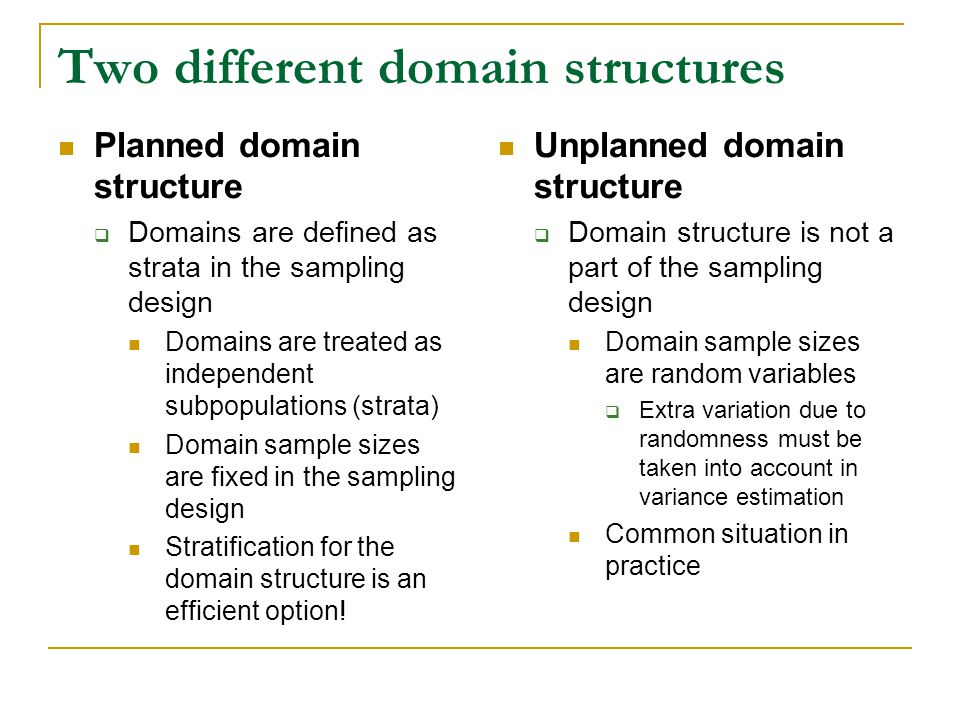 Two different domain structures Planned domain structure Domains are defined as strata in the sampling design Domains are treated as independent subpopulations (strata) Domain sample sizes are fixed in the sampling design Stratification for the domain structure is an efficient option.