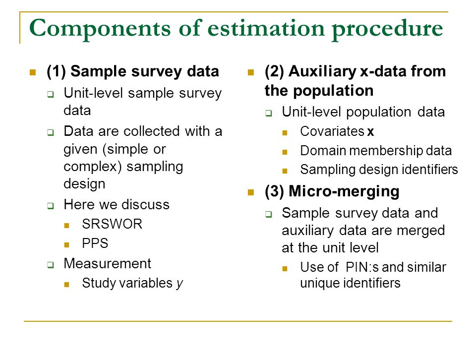 Components of estimation procedure (1) Sample survey data Unit-level sample survey data Data are collected with a given (simple or complex) sampling design Here we discuss SRSWOR PPS Measurement Study variables y (2) Auxiliary x-data from the population Unit-level population data Covariates x Domain membership data Sampling design identifiers (3) Micro-merging Sample survey data and auxiliary data are merged at the unit level Use of PIN:s and similar unique identifiers