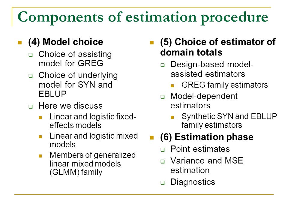 Components of estimation procedure (4) Model choice Choice of assisting model for GREG Choice of underlying model for SYN and EBLUP Here we discuss Linear and logistic fixed- effects models Linear and logistic mixed models Members of generalized linear mixed models (GLMM) family (5) Choice of estimator of domain totals Design-based model- assisted estimators GREG family estimators Model-dependent estimators Synthetic SYN and EBLUP family estimators (6) Estimation phase Point estimates Variance and MSE estimation Diagnostics