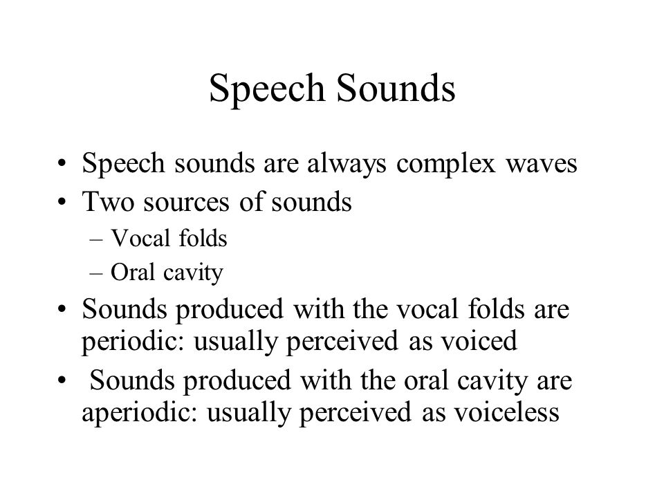 Speech Sounds Speech sounds are always complex waves Two sources of sounds –Vocal folds –Oral cavity Sounds produced with the vocal folds are periodic: usually perceived as voiced Sounds produced with the oral cavity are aperiodic: usually perceived as voiceless