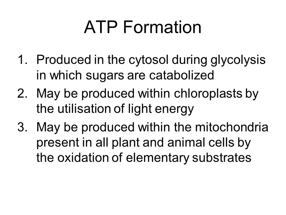 ATP Formation 1.Produced in the cytosol during glycolysis in which sugars are catabolized 2.May be produced within chloroplasts by the utilisation of light energy 3.May be produced within the mitochondria present in all plant and animal cells by the oxidation of elementary substrates
