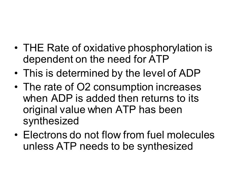 THE Rate of oxidative phosphorylation is dependent on the need for ATP This is determined by the level of ADP The rate of O2 consumption increases when ADP is added then returns to its original value when ATP has been synthesized Electrons do not flow from fuel molecules unless ATP needs to be synthesized