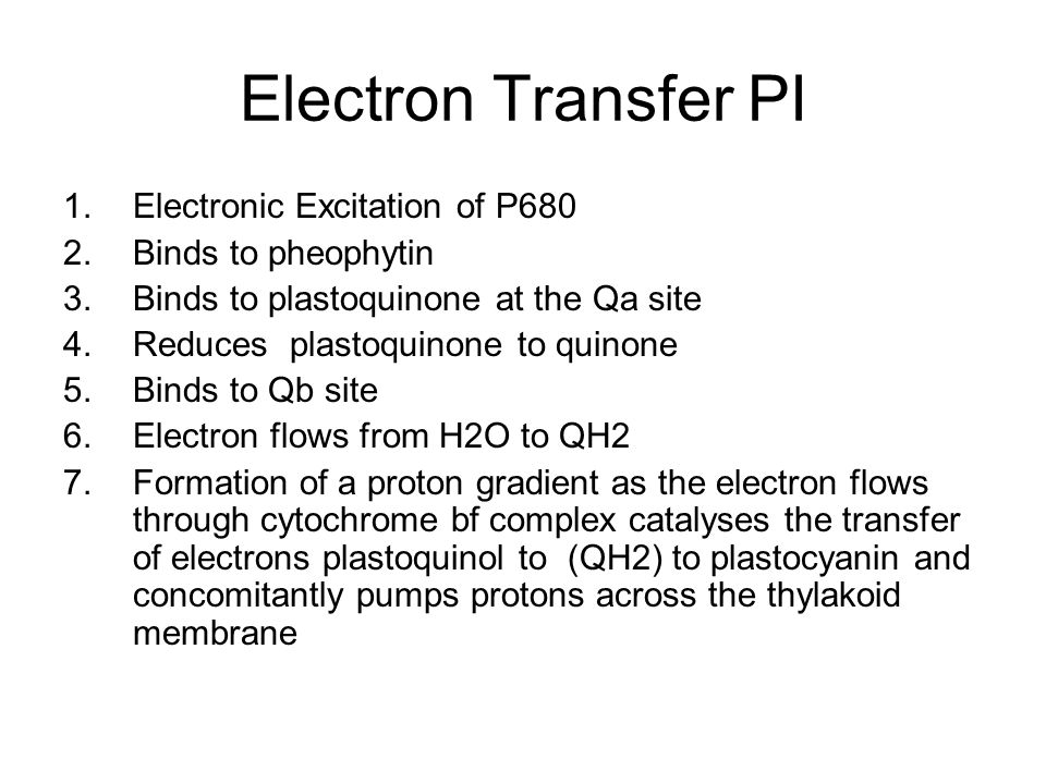 Electron Transfer PI 1.Electronic Excitation of P680 2.Binds to pheophytin 3.Binds to plastoquinone at the Qa site 4.Reduces plastoquinone to quinone 5.Binds to Qb site 6.Electron flows from H2O to QH2 7.Formation of a proton gradient as the electron flows through cytochrome bf complex catalyses the transfer of electrons plastoquinol to (QH2) to plastocyanin and concomitantly pumps protons across the thylakoid membrane