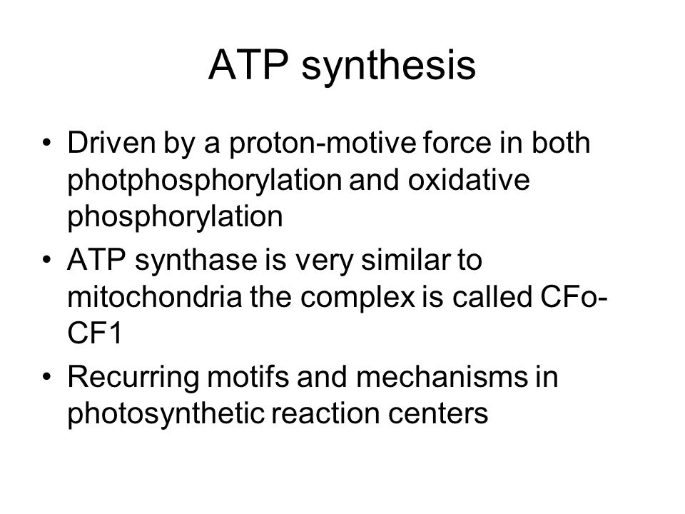 ATP synthesis Driven by a proton-motive force in both photphosphorylation and oxidative phosphorylation ATP synthase is very similar to mitochondria the complex is called CFo- CF1 Recurring motifs and mechanisms in photosynthetic reaction centers
