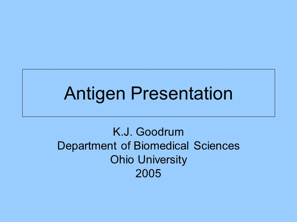 Antigen Presentation K.J. Goodrum Department of Biomedical Sciences Ohio University 2005