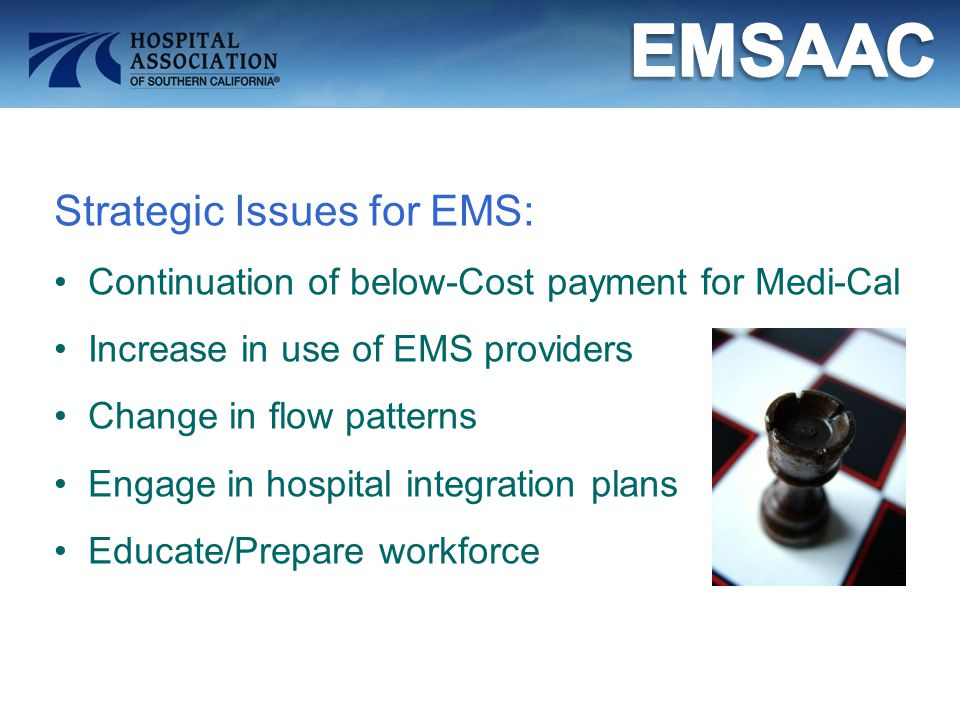 Strategic Issues for EMS: Continuation of below-Cost payment for Medi-Cal Increase in use of EMS providers Change in flow patterns Engage in hospital integration plans Educate/Prepare workforce