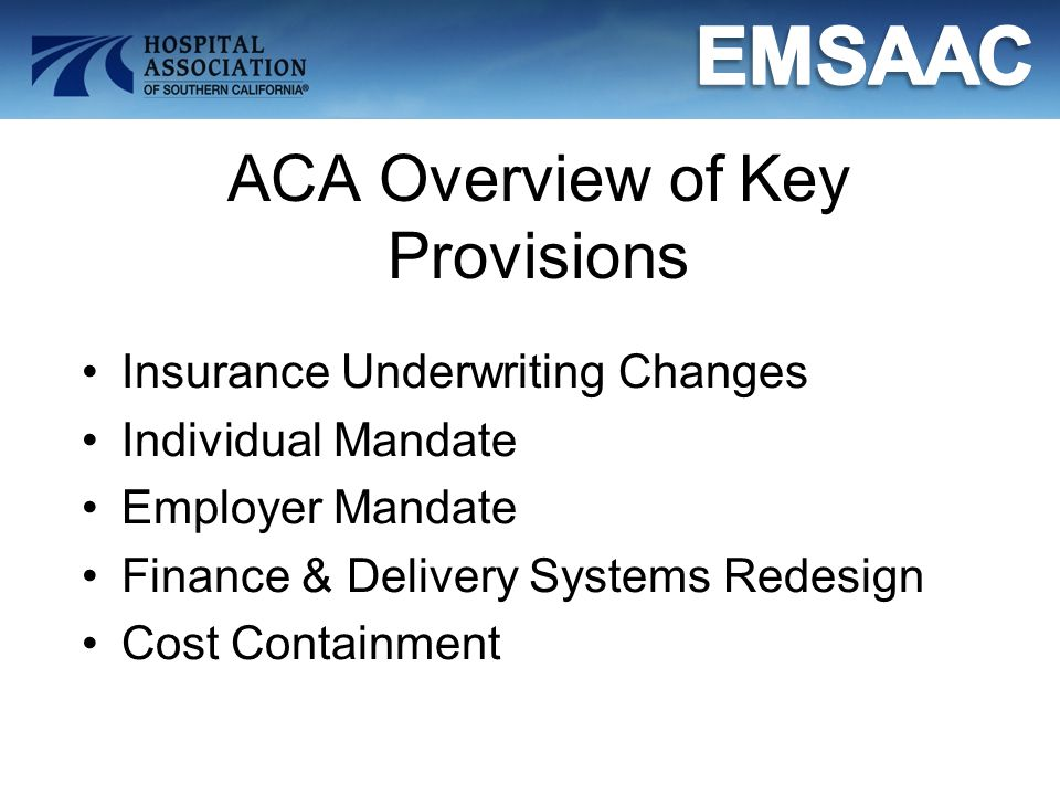 ACA Overview of Key Provisions Insurance Underwriting Changes Individual Mandate Employer Mandate Finance & Delivery Systems Redesign Cost Containment