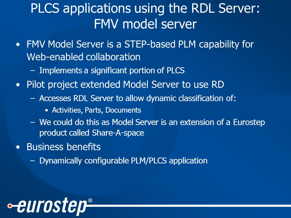 ® PLCS applications using the RDL Server: FMV model server FMV Model Server is a STEP-based PLM capability for Web-enabled collaboration –Implements a significant portion of PLCS Pilot project extended Model Server to use RD –Accesses RDL Server to allow dynamic classification of: Activities, Parts, Documents –We could do this as Model Server is an extension of a Eurostep product called Share-A-space Business benefits –Dynamically configurable PLM/PLCS application